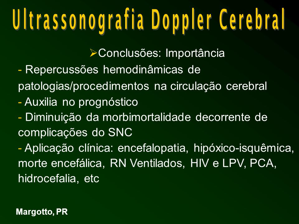  Conclusões: Importância - Repercussões hemodinâmicas de patologias/procedimentos na circulação cerebral - Auxilia no prognóstico - Diminuição da morbimortalidade decorrente de complicações do SNC - Aplicação clínica: encefalopatia, hipóxico-isquêmica, morte encefálica, RN Ventilados, HIV e LPV, PCA, hidrocefalia, etc Margotto, PR