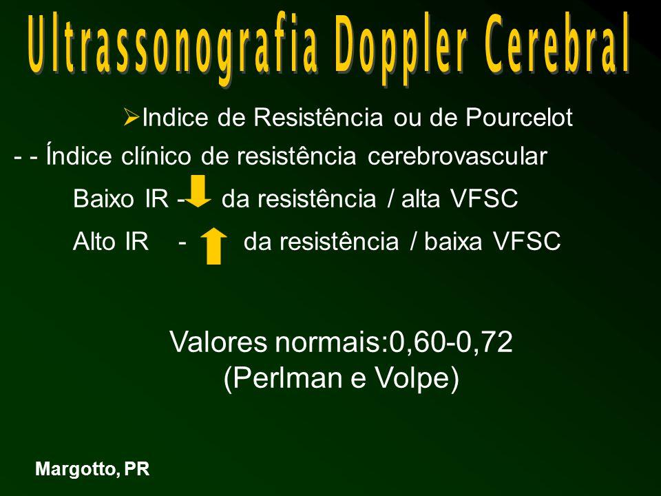  Indice de Resistência ou de Pourcelot - - Índice clínico de resistência cerebrovascular Baixo IR - da resistência / alta VFSC Alto IR - da resistência / baixa VFSC Margotto, PR Valores normais:0,60-0,72 (Perlman e Volpe)
