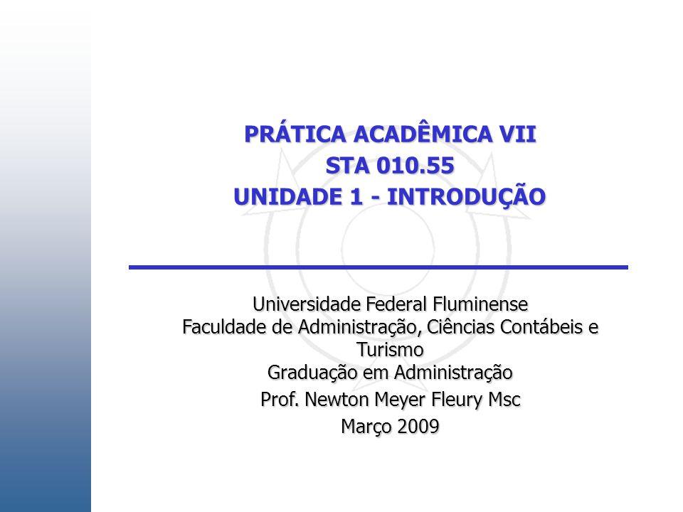 PRÁTICA ACADÊMICA VII STA 010.55 UNIDADE 1 - INTRODUÇÃO Universidade Federal Fluminense Faculdade de Administração, Ciências Contábeis e Turismo Graduação em Administração Prof.