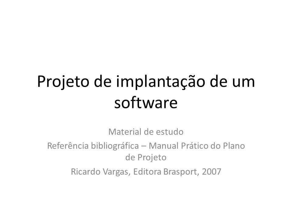 Projeto de implantação de um software Material de estudo Referência bibliográfica – Manual Prático do Plano de Projeto Ricardo Vargas, Editora Braspor