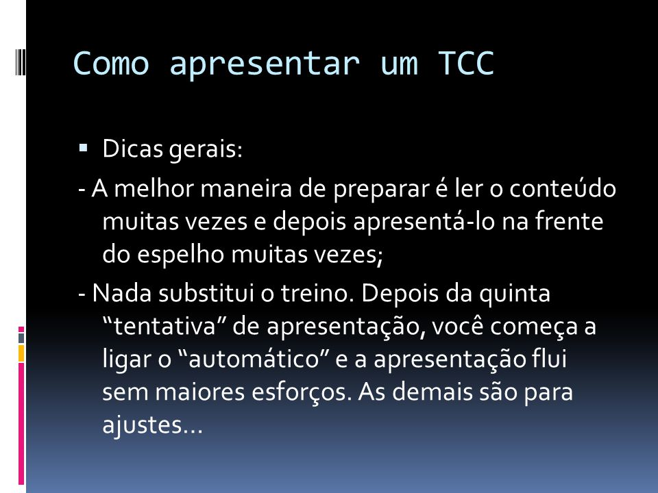 Como apresentar um TCC  Dicas gerais: - A melhor maneira de preparar é ler o conteúdo muitas vezes e depois apresentá-lo na frente do espelho muitas vezes; - Nada substitui o treino.