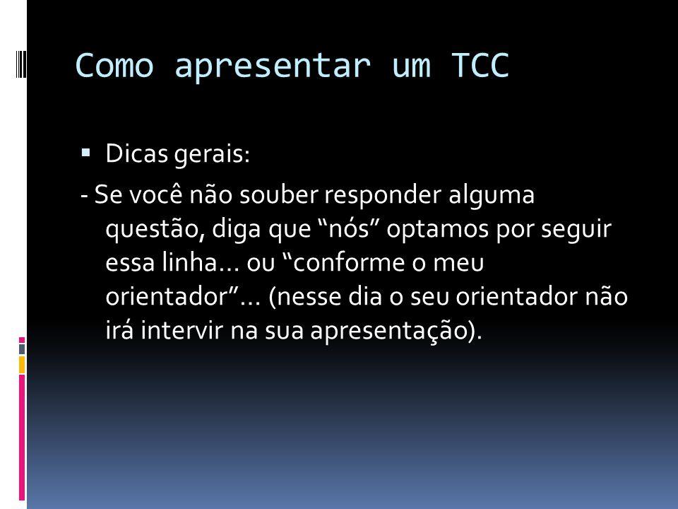 Como apresentar um TCC  Dicas gerais: - Se você não souber responder alguma questão, diga que nós optamos por seguir essa linha… ou conforme o meu orientador … (nesse dia o seu orientador não irá intervir na sua apresentação).
