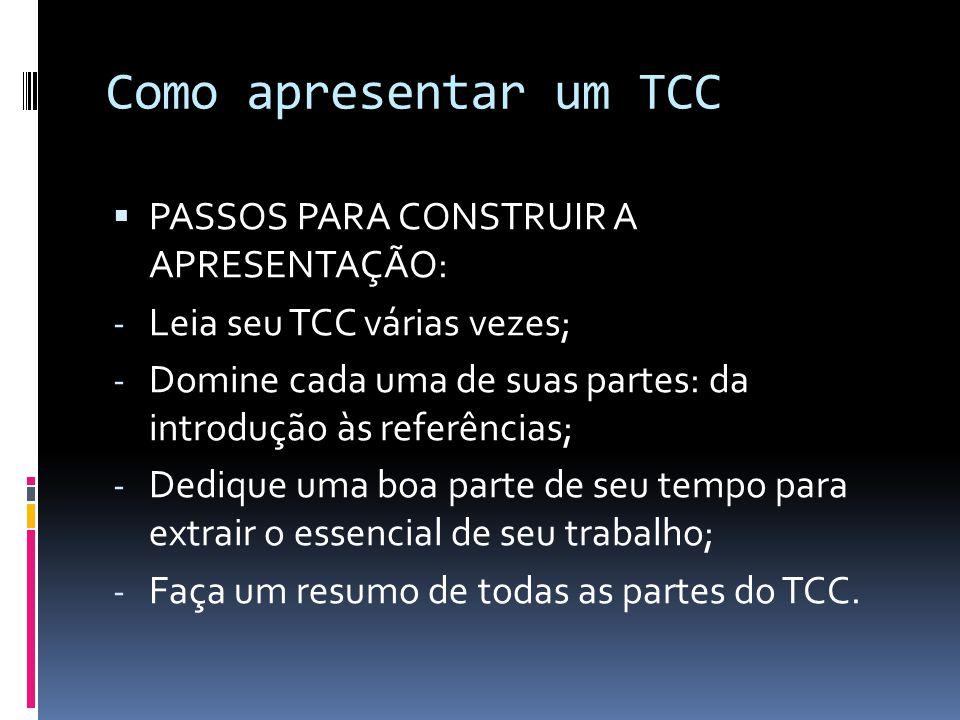 Como apresentar um TCC  PASSOS PARA CONSTRUIR A APRESENTAÇÃO: - Leia seu TCC várias vezes; - Domine cada uma de suas partes: da introdução às referências; - Dedique uma boa parte de seu tempo para extrair o essencial de seu trabalho; - Faça um resumo de todas as partes do TCC.