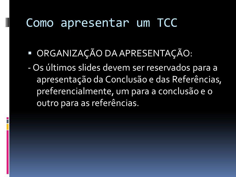 Como apresentar um TCC  ORGANIZAÇÃO DA APRESENTAÇÃO: - Os últimos slides devem ser reservados para a apresentação da Conclusão e das Referências, preferencialmente, um para a conclusão e o outro para as referências.