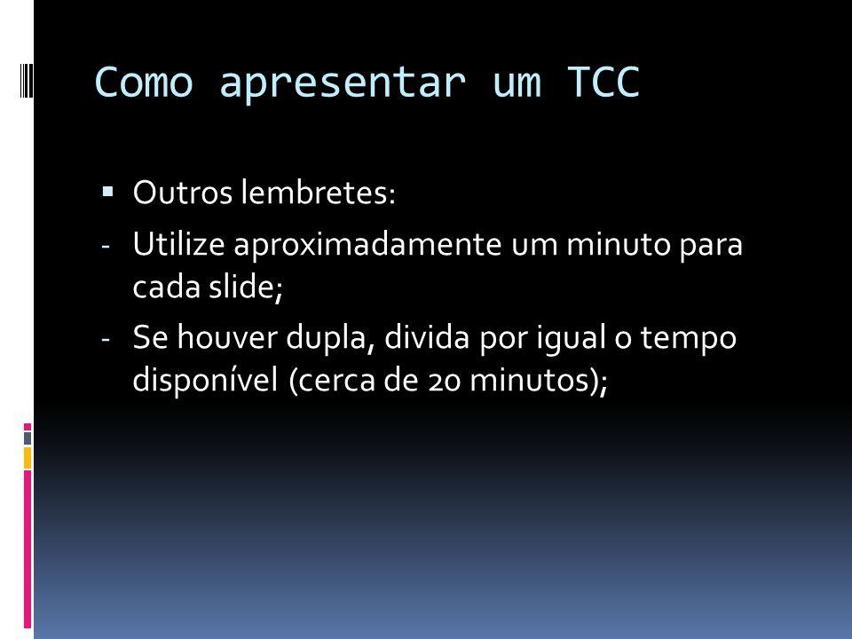 Como apresentar um TCC  Outros lembretes: - Utilize aproximadamente um minuto para cada slide; - Se houver dupla, divida por igual o tempo disponível (cerca de 20 minutos);