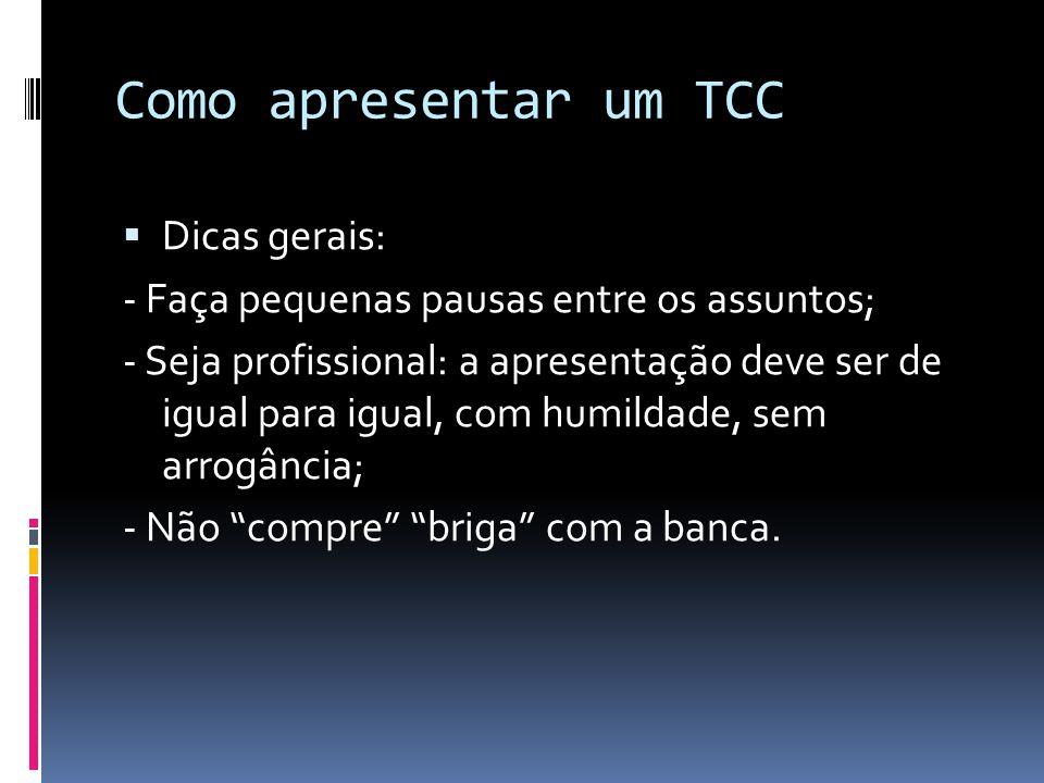 Como apresentar um TCC  Dicas gerais: - Faça pequenas pausas entre os assuntos; - Seja profissional: a apresentação deve ser de igual para igual, com humildade, sem arrogância; - Não compre briga com a banca.