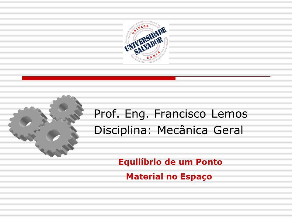 Prof. Eng. Francisco Lemos Disciplina: Mecânica Geral Equilíbrio de um Ponto Material no Espaço