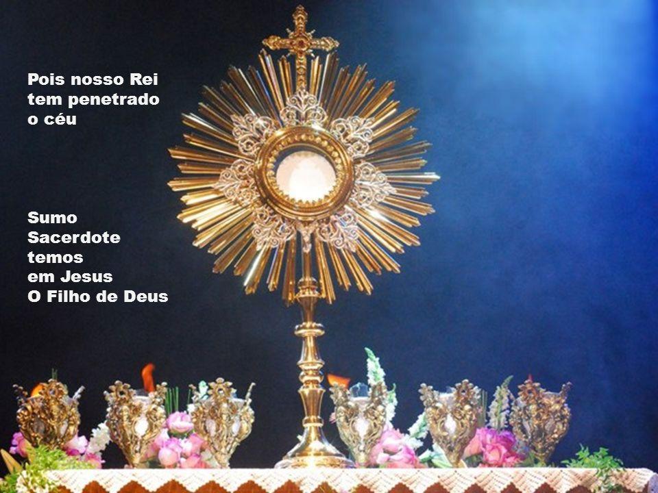 Pois nosso Rei tem penetrado o céu Sumo Sacerdote temos em Jesus O Filho de Deus