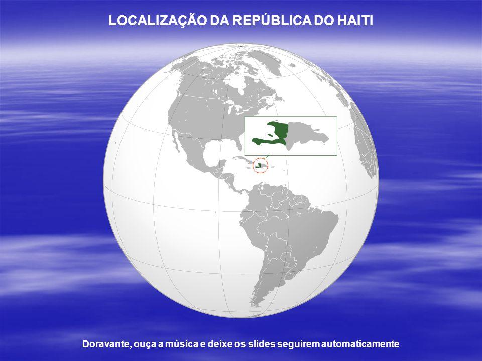 LOCALIZAÇÃO DA REPÚBLICA DO HAITI Doravante, ouça a música e deixe os slides seguirem automaticamente
