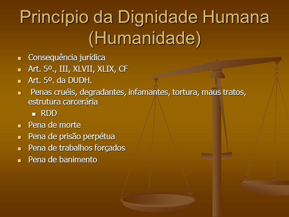 Princípio da Dignidade Humana (Humanidade) Consequência jurídica Consequência jurídica Art. 5º., III, XLVII, XLIX, CF Art. 5º., III, XLVII, XLIX, CF A