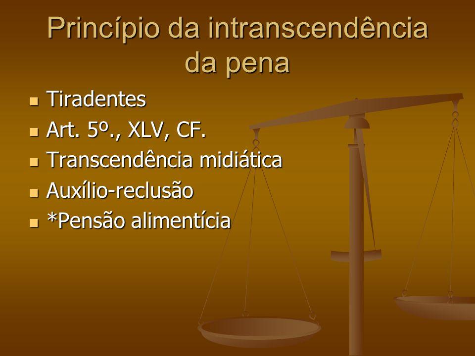 Princípio da intranscendência da pena Tiradentes Tiradentes Art. 5º., XLV, CF. Art. 5º., XLV, CF. Transcendência midiática Transcendência midiática Au