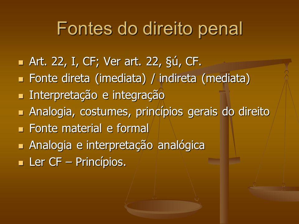 Fontes do direito penal Art. 22, I, CF; Ver art. 22, §ú, CF. Art. 22, I, CF; Ver art. 22, §ú, CF. Fonte direta (imediata) / indireta (mediata) Fonte d