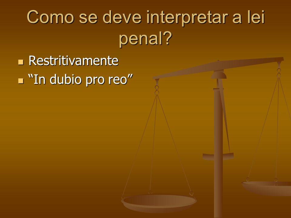 "Como se deve interpretar a lei penal? Restritivamente Restritivamente ""In dubio pro reo"" ""In dubio pro reo"""