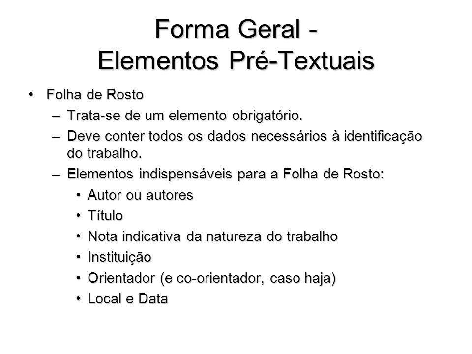 Forma Geral - Elementos Pré-Textuais Folha de RostoFolha de Rosto –Trata-se de um elemento obrigatório. –Deve conter todos os dados necessários à iden