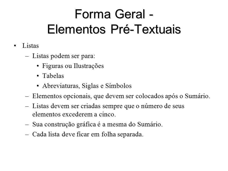 Forma Geral - Elementos Pré-Textuais ListasListas –Listas podem ser para: Figuras ou IlustraçõesFiguras ou Ilustrações TabelasTabelas Abreviaturas, Si