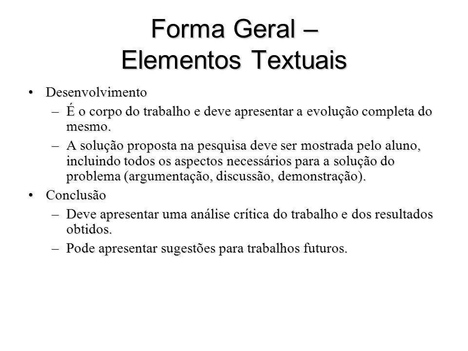 Forma Geral – Elementos Textuais DesenvolvimentoDesenvolvimento –É o corpo do trabalho e deve apresentar a evolução completa do mesmo. –A solução prop