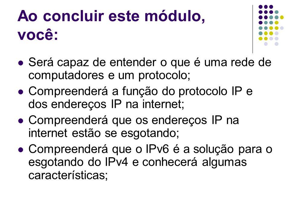 Ao concluir este módulo, você: Será capaz de entender o que é uma rede de computadores e um protocolo; Compreenderá a função do protocolo IP e dos endereços IP na internet; Compreenderá que os endereços IP na internet estão se esgotando; Compreenderá que o IPv6 é a solução para o esgotando do IPv4 e conhecerá algumas características;