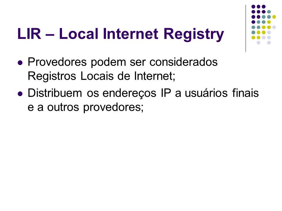 LIR – Local Internet Registry Provedores podem ser considerados Registros Locais de Internet; Distribuem os endereços IP a usuários finais e a outros provedores;