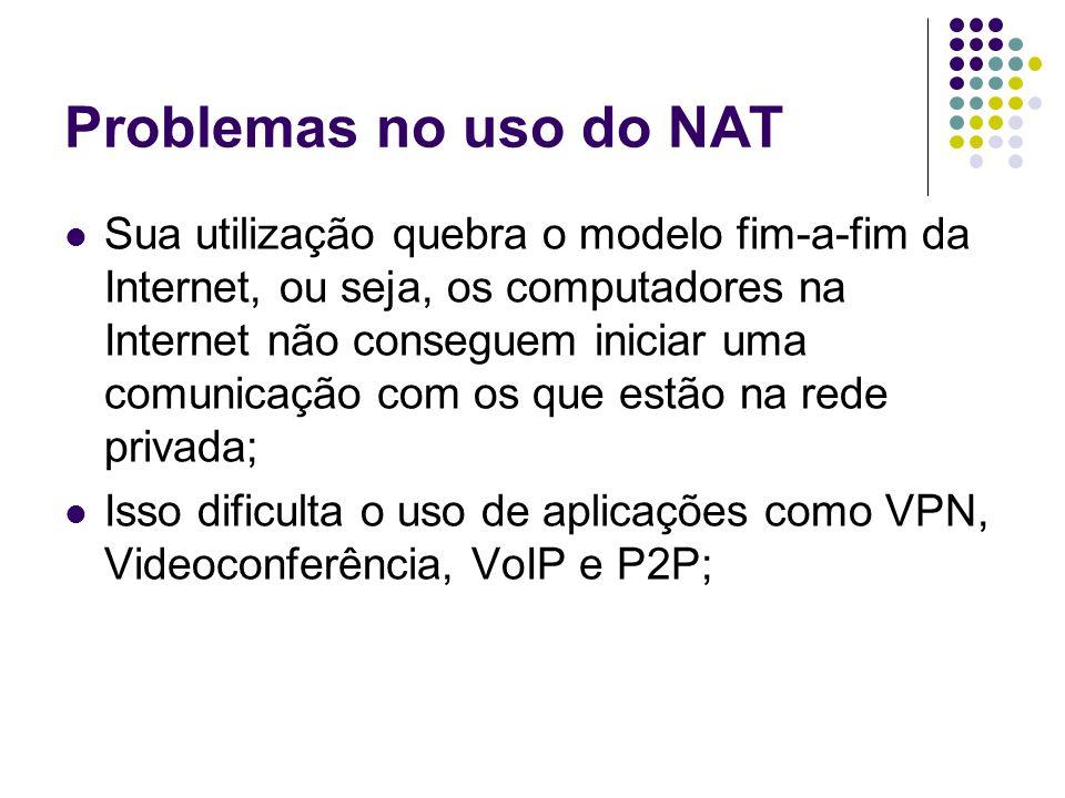 Problemas no uso do NAT Sua utilização quebra o modelo fim-a-fim da Internet, ou seja, os computadores na Internet não conseguem iniciar uma comunicação com os que estão na rede privada; Isso dificulta o uso de aplicações como VPN, Videoconferência, VoIP e P2P;