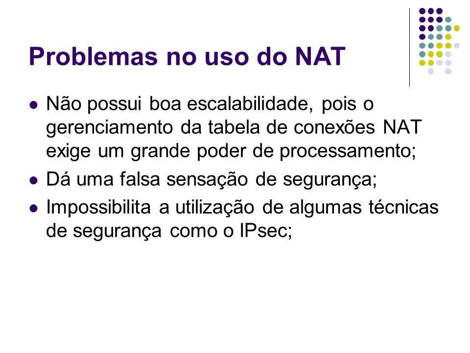 Problemas no uso do NAT Não possui boa escalabilidade, pois o gerenciamento da tabela de conexões NAT exige um grande poder de processamento; Dá uma falsa sensação de segurança; Impossibilita a utilização de algumas técnicas de segurança como o IPsec;