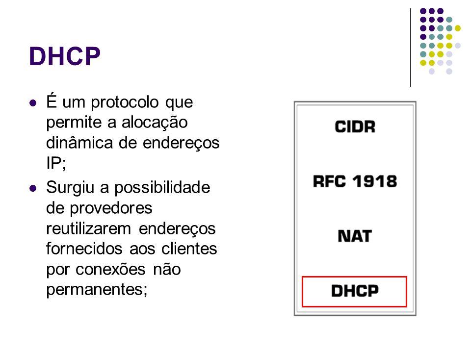 DHCP É um protocolo que permite a alocação dinâmica de endereços IP; Surgiu a possibilidade de provedores reutilizarem endereços fornecidos aos clientes por conexões não permanentes;