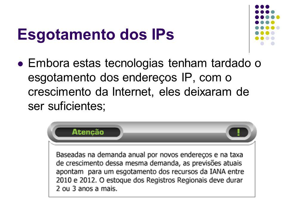 Esgotamento dos IPs Embora estas tecnologias tenham tardado o esgotamento dos endereços IP, com o crescimento da Internet, eles deixaram de ser suficientes;