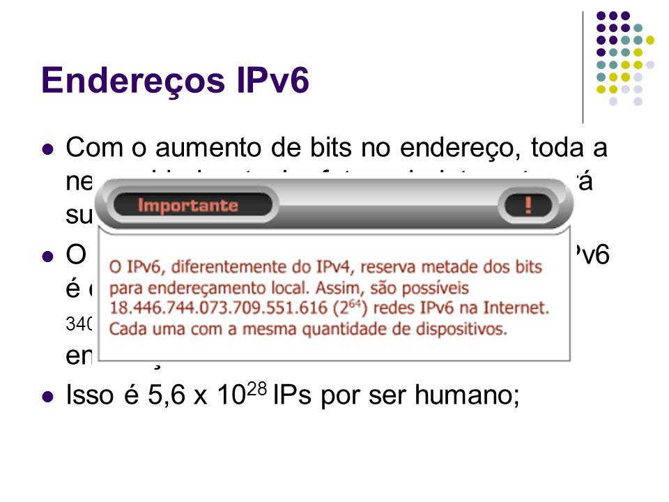 Endereços IPv6 Com o aumento de bits no endereço, toda a necessidade atual e futura da Internet será suprida; O espaço total para endereçamento do IPv6 é capaz de fornecer 340.282.366.920.938.463.374.607.431.768.211.456 endereços.