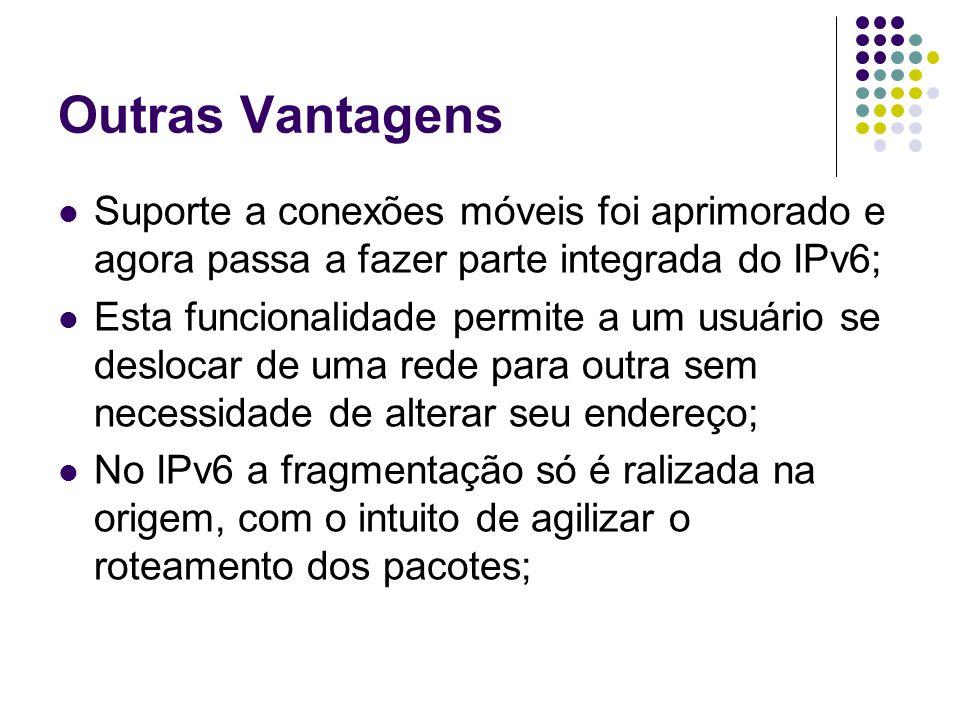 Outras Vantagens Suporte a conexões móveis foi aprimorado e agora passa a fazer parte integrada do IPv6; Esta funcionalidade permite a um usuário se deslocar de uma rede para outra sem necessidade de alterar seu endereço; No IPv6 a fragmentação só é ralizada na origem, com o intuito de agilizar o roteamento dos pacotes;