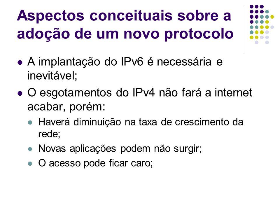 Aspectos conceituais sobre a adoção de um novo protocolo A implantação do IPv6 é necessária e inevitável; O esgotamentos do IPv4 não fará a internet acabar, porém: Haverá diminuição na taxa de crescimento da rede; Novas aplicações podem não surgir; O acesso pode ficar caro;