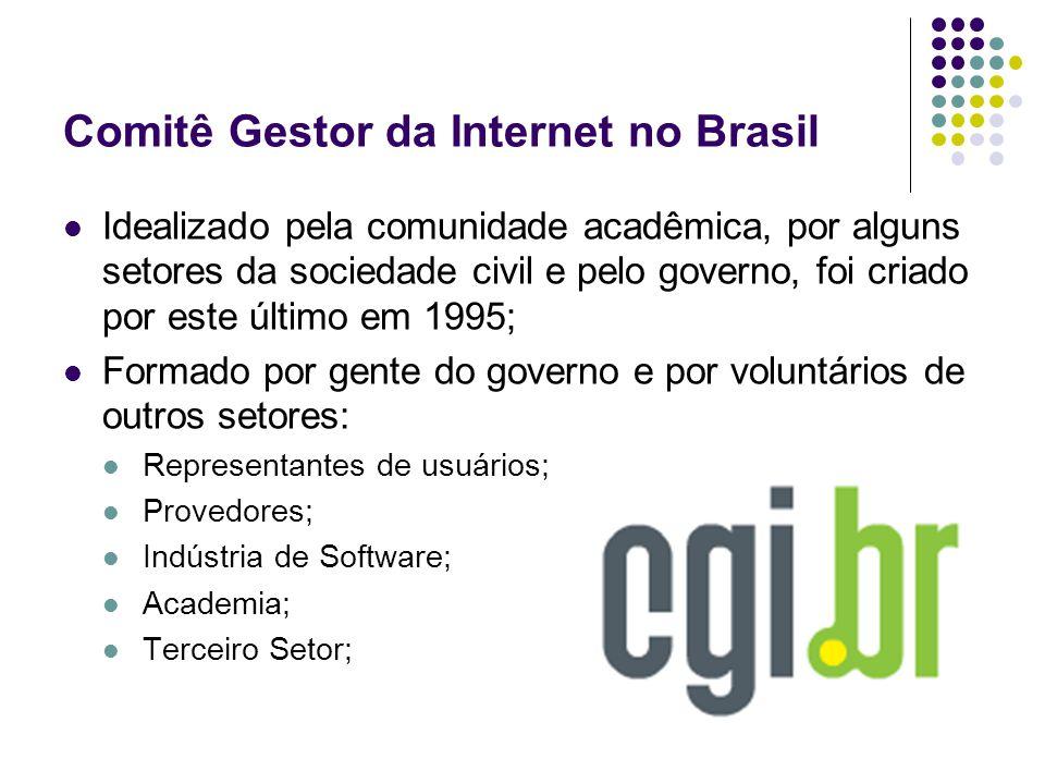 Comitê Gestor da Internet no Brasil Idealizado pela comunidade acadêmica, por alguns setores da sociedade civil e pelo governo, foi criado por este último em 1995; Formado por gente do governo e por voluntários de outros setores: Representantes de usuários; Provedores; Indústria de Software; Academia; Terceiro Setor;