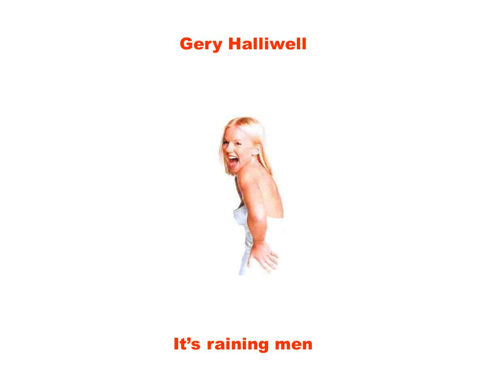 Gery Halliwell It's raining men