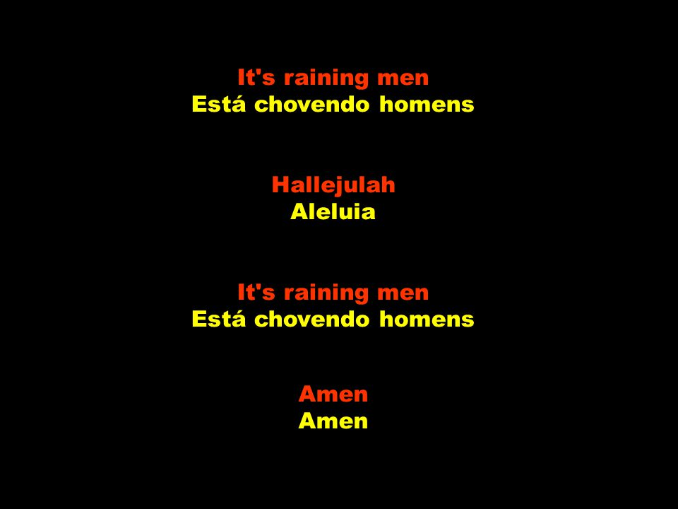 It's raining men Está chovendo homens Hallejulah Aleluia It's raining men Está chovendo homens Amen