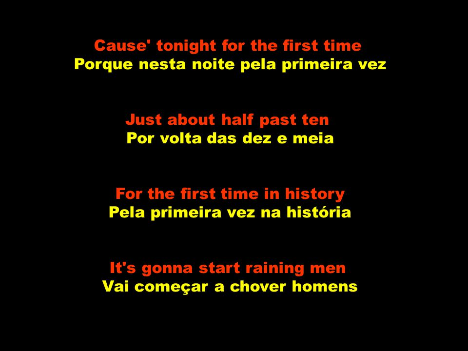 Cause tonight for the first time Porque nesta noite pela primeira vez Just about half past ten Por volta das dez e meia For the first time in history Pela primeira vez na história It s gonna start raining men Vai começar a chover homens