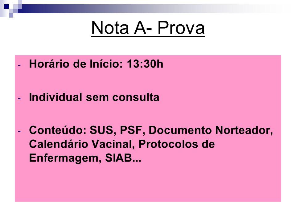 Nota A- Prova – - Horário de Início: 13:30h - Individual sem consulta - Conteúdo: SUS, PSF, Documento Norteador, Calendário Vacinal, Protocolos de Enfermagem, SIAB...