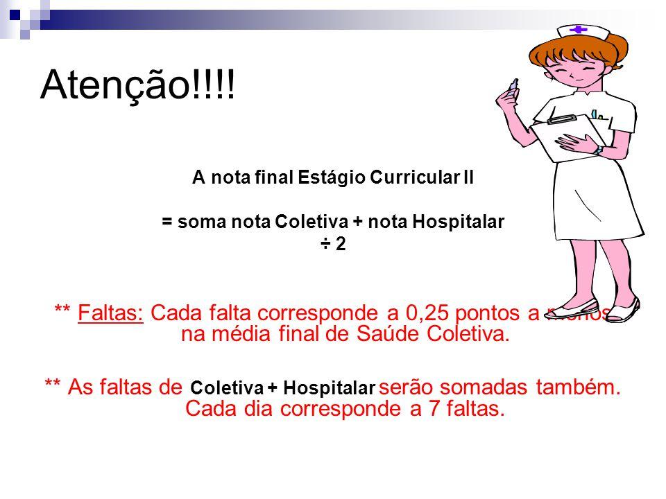 Atenção!!!! A nota final Estágio Curricular II = soma nota Coletiva + nota Hospitalar ÷ 2 ** Faltas: Cada falta corresponde a 0,25 pontos a menos na m