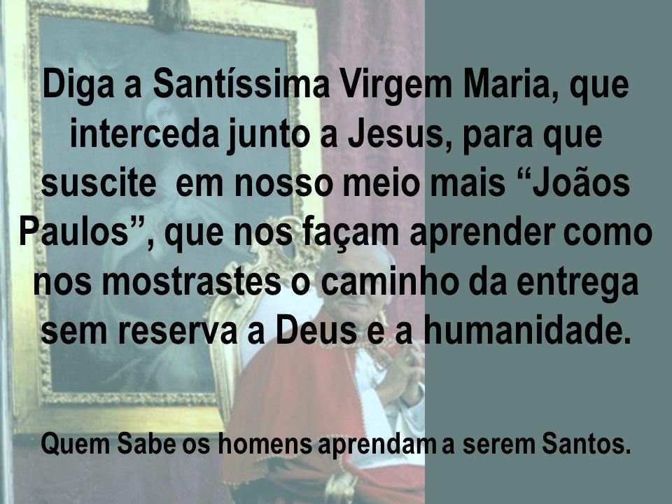 """. Roga a Deus para que sigamos Tuas pegadas no caminho da Santidade, pois Vós mesmos dizias: """"A Igreja precisa de Santos""""; para que possamos dizer hoj"""