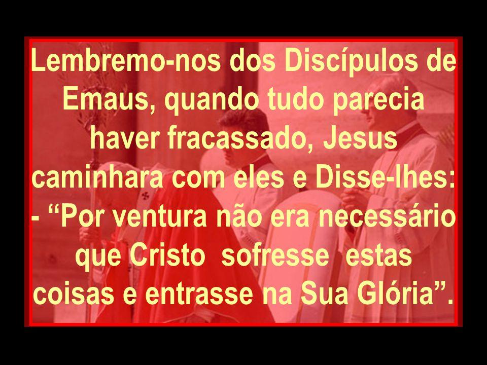 Lembremo-nos dos Discípulos de Emaus, quando tudo parecia haver fracassado, Jesus caminhara com eles e Disse-lhes: - Por ventura não era necessário que Cristo sofresse estas coisas e entrasse na Sua Glória .
