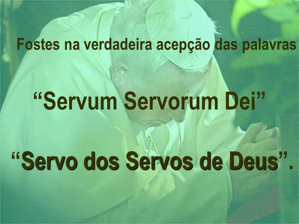Fostes na verdadeira acepção das palavras Servum Servorum Dei Servo dos Servos de Deus Servo dos Servos de Deus .