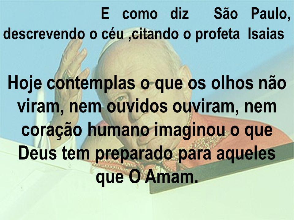 E como diz São Paulo, descrevendo o céu,citando o profeta Isaias Hoje contemplas o que os olhos não viram, nem ouvidos ouviram, nem coração humano imaginou o que Deus tem preparado para aqueles que O Amam.