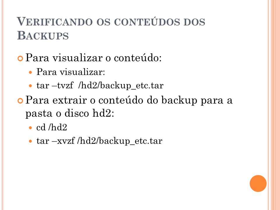 V ERIFICANDO OS CONTEÚDOS DOS B ACKUPS Para visualizar o conteúdo: Para visualizar: tar –tvzf /hd2/backup_etc.tar Para extrair o conteúdo do backup para a pasta o disco hd2: cd /hd2 tar –xvzf /hd2/backup_etc.tar