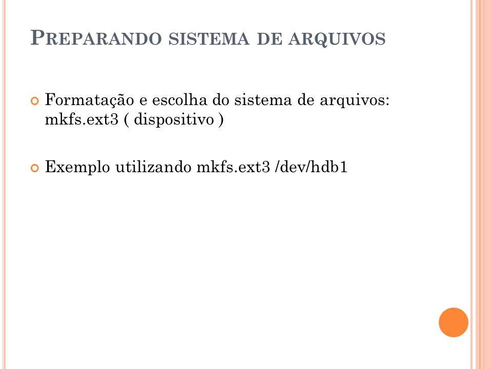 P REPARANDO SISTEMA DE ARQUIVOS Formatação e escolha do sistema de arquivos: mkfs.ext3 ( dispositivo ) Exemplo utilizando mkfs.ext3 /dev/hdb1
