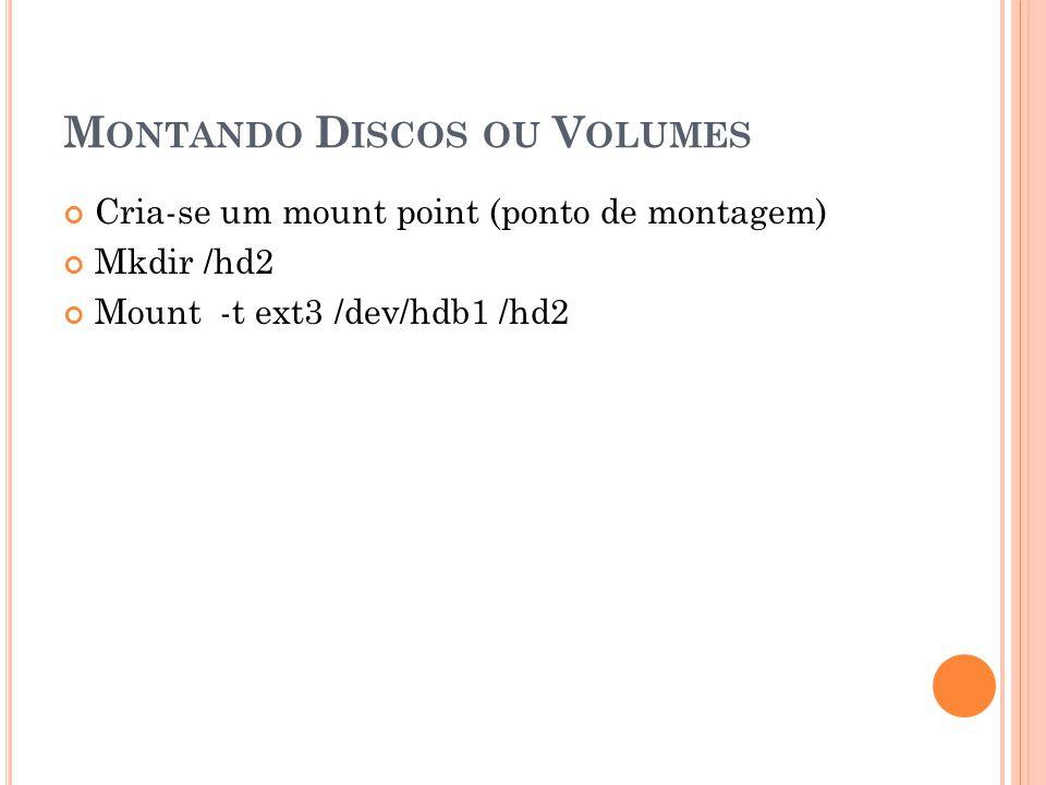 M ONTANDO D ISCOS OU V OLUMES Cria-se um mount point (ponto de montagem) Mkdir /hd2 Mount -t ext3 /dev/hdb1 /hd2
