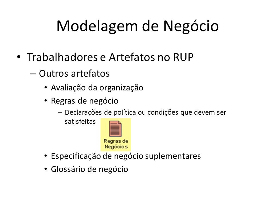 Modelagem de Negócio Trabalhadores e Artefatos no RUP – Outros artefatos Avaliação da organização Regras de negócio – Declarações de política ou condições que devem ser satisfeitas Especificação de negócio suplementares Glossário de negócio
