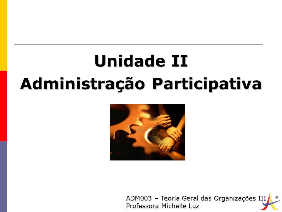 1 ADM003 – Teoria Geral das Organizações III Professora Michelle Luz Unidade II Administração Participativa