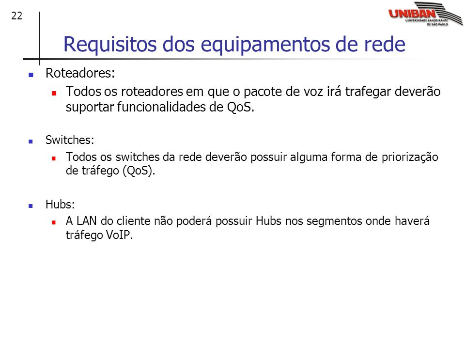 22 Requisitos dos equipamentos de rede Roteadores: Todos os roteadores em que o pacote de voz irá trafegar deverão suportar funcionalidades de QoS.