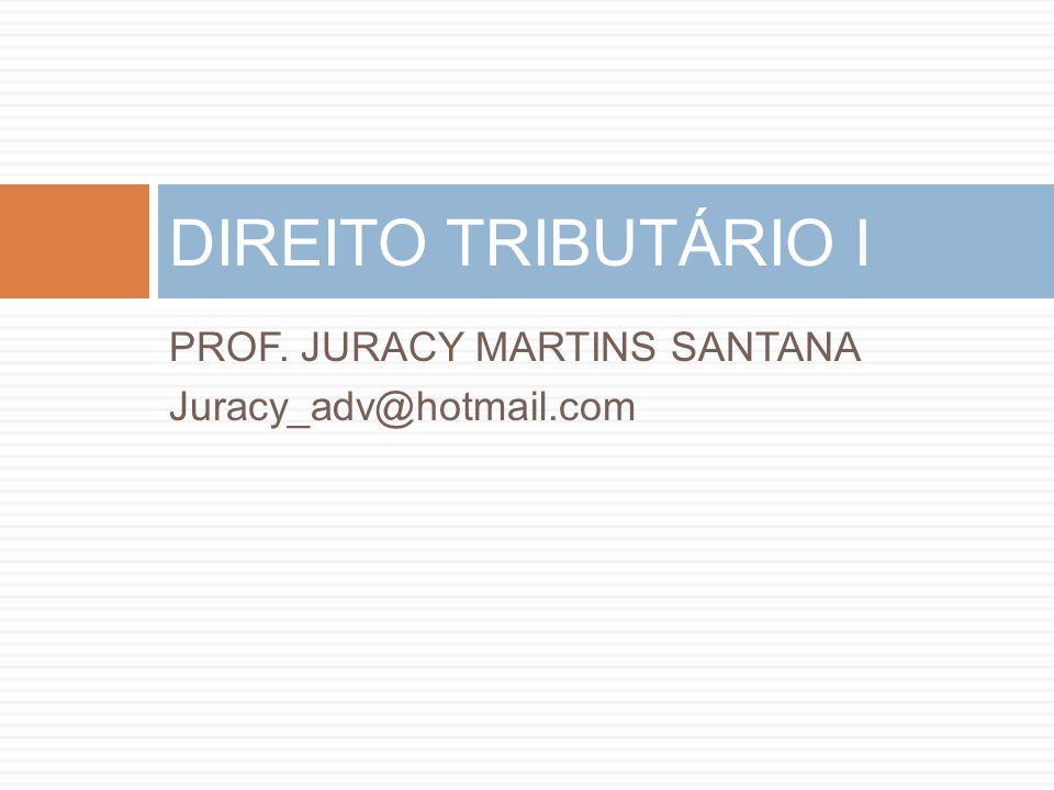 PROF. JURACY MARTINS SANTANA Juracy_adv@hotmail.com DIREITO TRIBUTÁRIO I