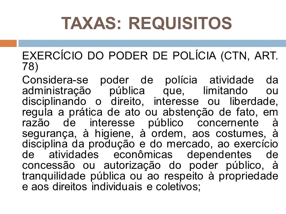 TAXAS: REQUISITOS EXERCÍCIO DO PODER DE POLÍCIA (CTN, ART. 78) Considera-se poder de polícia atividade da administração pública que, limitando ou disc
