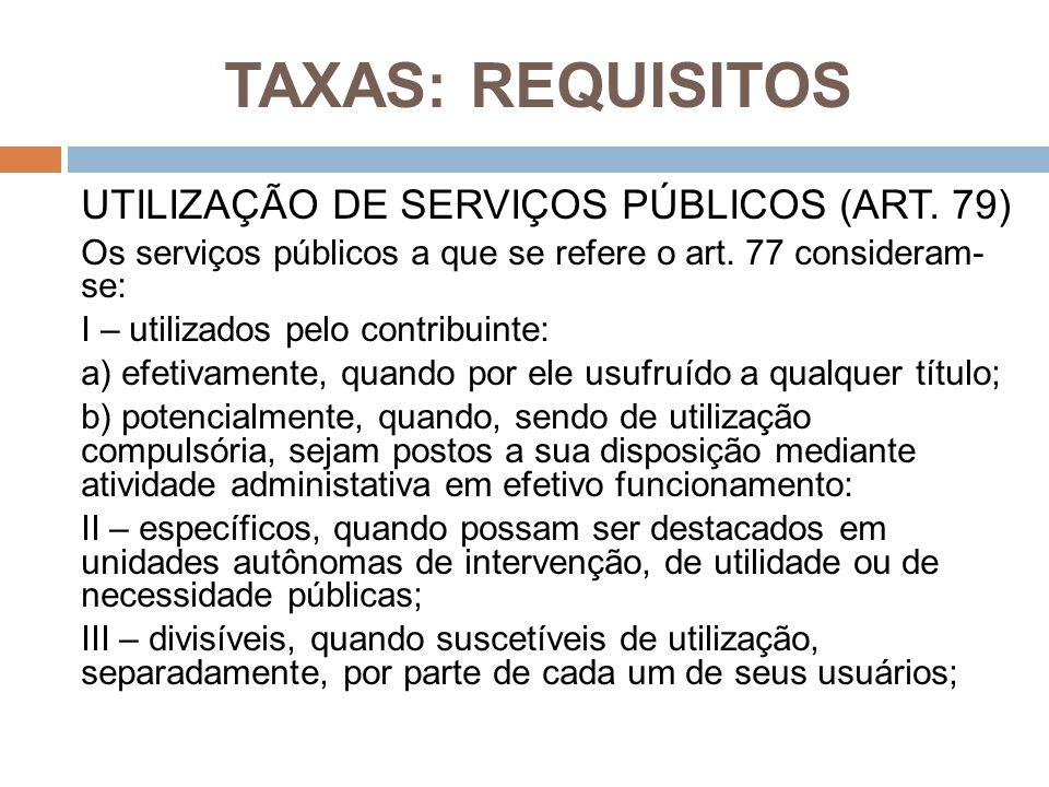 TAXAS: REQUISITOS UTILIZAÇÃO DE SERVIÇOS PÚBLICOS (ART. 79) Os serviços públicos a que se refere o art. 77 consideram- se: I – utilizados pelo contrib