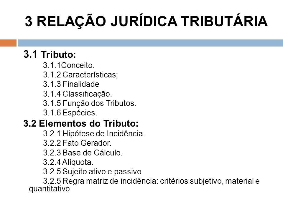 3 RELAÇÃO JURÍDICA TRIBUTÁRIA 3.1 Tributo: 3.1.1Conceito. 3.1.2 Características; 3.1.3 Finalidade 3.1.4 Classificação. 3.1.5 Função dos Tributos. 3.1.