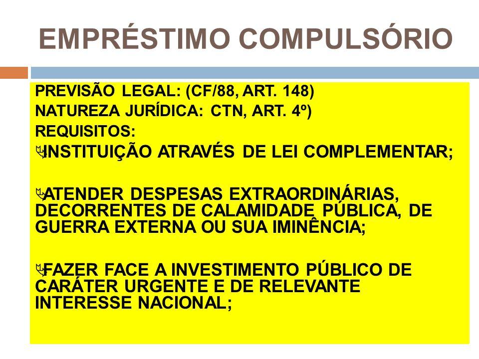 EMPRÉSTIMO COMPULSÓRIO PREVISÃO LEGAL: (CF/88, ART. 148) NATUREZA JURÍDICA: CTN, ART. 4º) REQUISITOS:  INSTITUIÇÃO ATRAVÉS DE LEI COMPLEMENTAR;  ATE